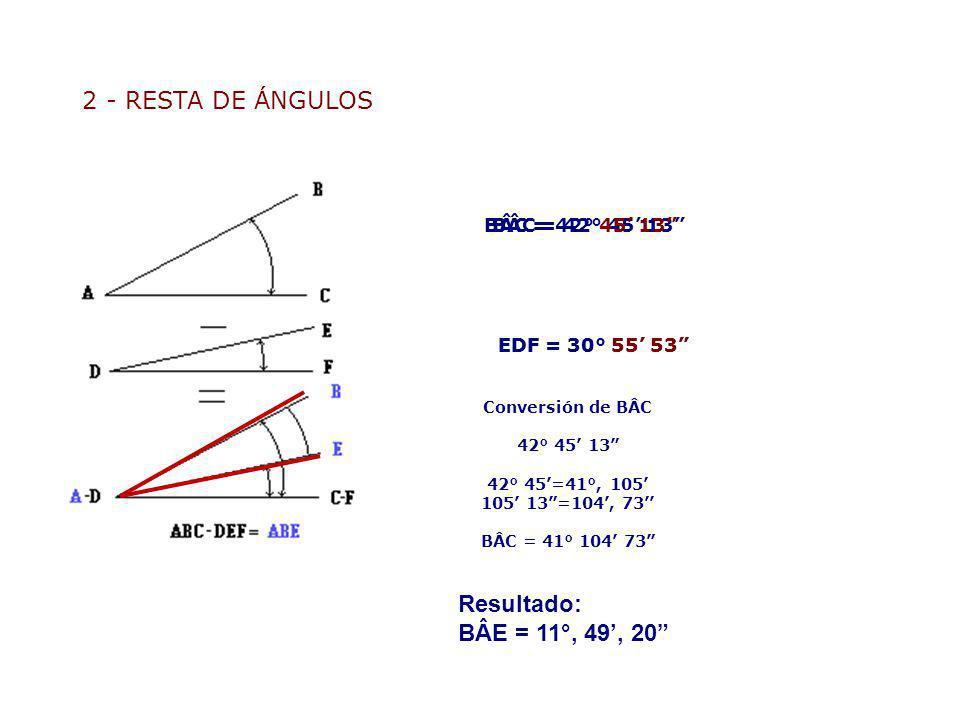 2 - RESTA DE ÁNGULOS BÂC = 42° 45 13 Conversión de BÂC 42° 45 13 42° 45=41°, 105 105 13=104, 73 BÂC = 41° 104 73 Resta: 41° – 30° = 11° 104 – 55 = 49
