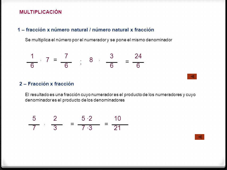 MULTIPLICACIÓN 1 – fracción x número natural / número natural x fracción Se multiplica el número por el numerador y se pone el mismo denominador 2 – F