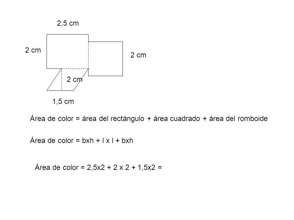 2,5 cm 2 cm Área de color = área del rectángulo + área cuadrado + área del romboide 1,5 cm 2 cm Área de color = bxh + l x l + bxh Área de color = 2,5x