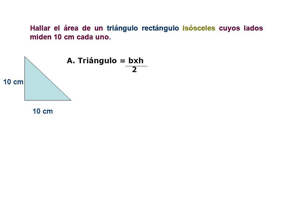 Hallar el área de un triángulo rectángulo isósceles cuyos lados miden 10 cm cada uno. 10 cm Hallar el área de un triángulo rectángulo isósceles cuyos