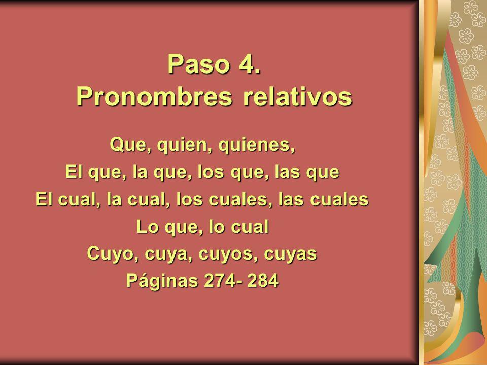Paso 4. Pronombres relativos Que, quien, quienes, El que, la que, los que, las que El cual, la cual, los cuales, las cuales Lo que, lo cual Cuyo, cuya