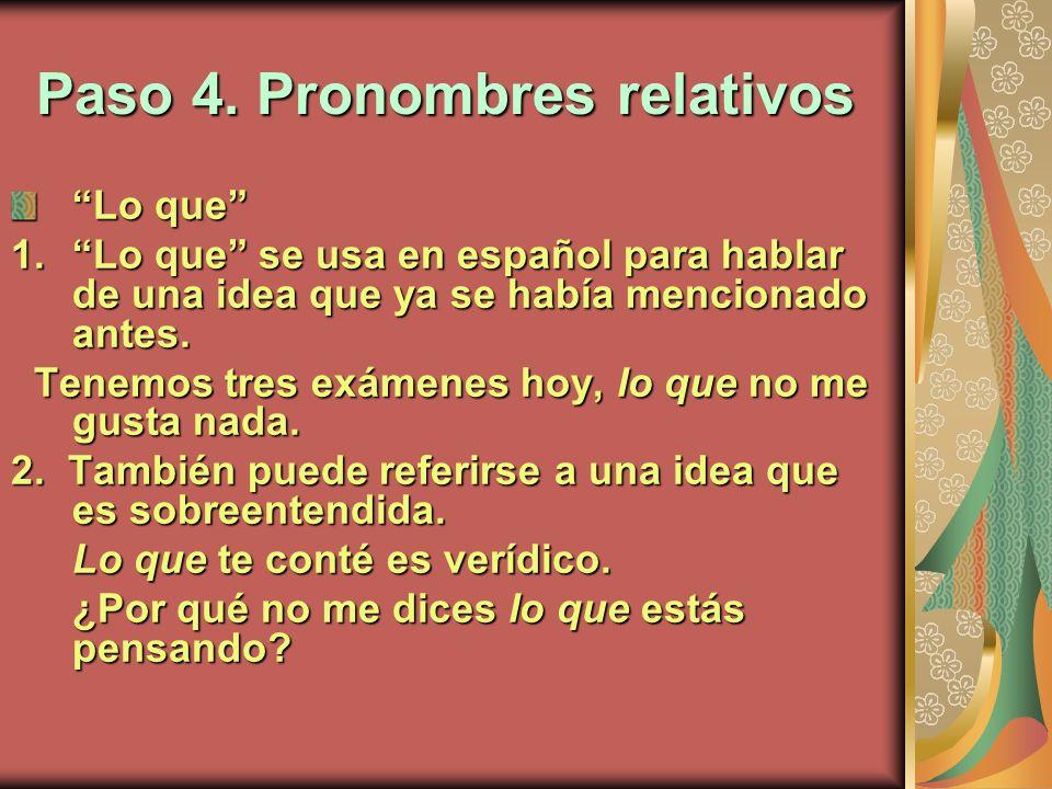 Paso 4. Pronombres relativos Lo que 1.Lo que se usa en español para hablar de una idea que ya se había mencionado antes. Tenemos tres exámenes hoy, lo