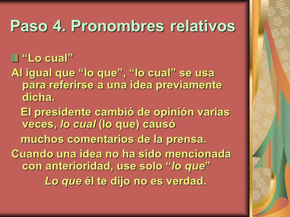 Paso 4. Pronombres relativos Lo cual Al igual que lo que, lo cual se usa para referirse a una idea previamente dicha. El presidente cambió de opinión