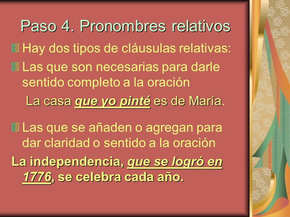 Paso 4. Pronombres relativos Hay dos tipos de cláusulas relativas: Las que son necesarias para darle sentido completo a la oración La casa que yo pint