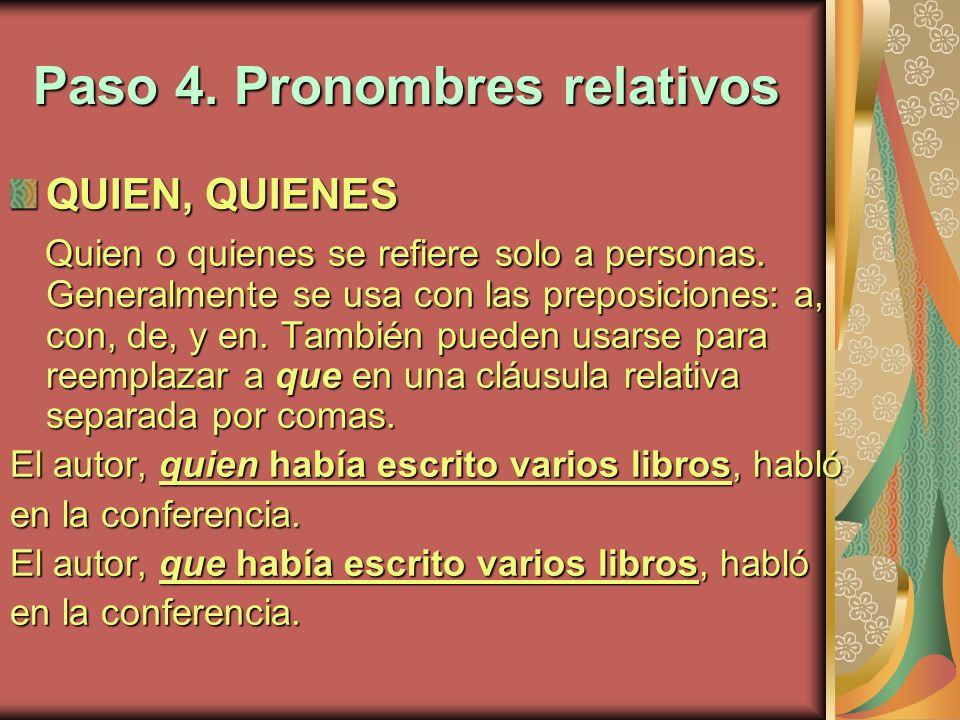 Paso 4. Pronombres relativos QUIEN, QUIENES Quien o quienes se refiere solo a personas. Generalmente se usa con las preposiciones: a, con, de, y en. T