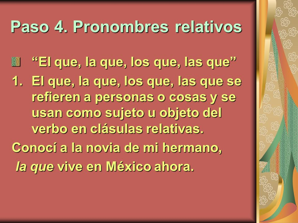 Paso 4. Pronombres relativos El que, la que, los que, las que 1.El que, la que, los que, las que se refieren a personas o cosas y se usan como sujeto
