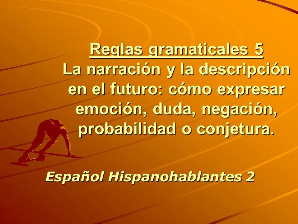 Reglas gramaticales 5 La narración y la descripción en el futuro: cómo expresar emoción, duda, negación, probabilidad o conjetura. Español Hispanohabl