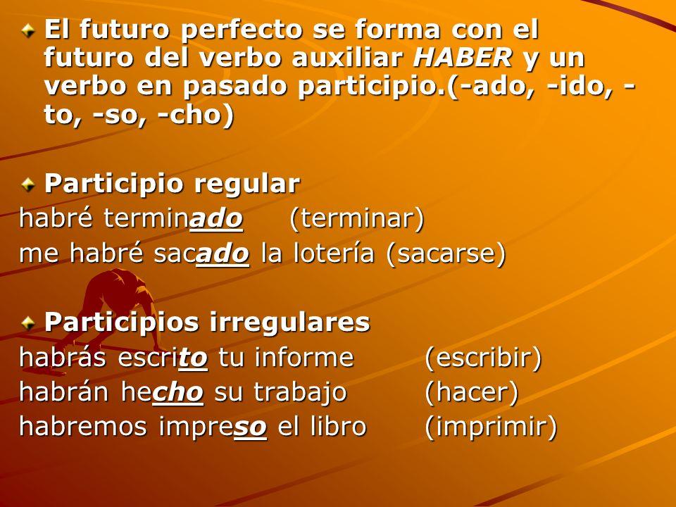 El futuro perfecto se forma con el futuro del verbo auxiliar HABER y un verbo en pasado participio.(-ado, -ido, - to, -so, -cho) Participio regular ha