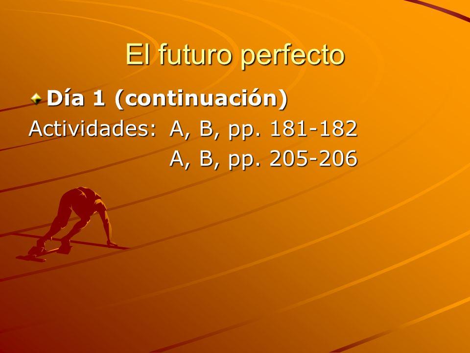El futuro perfecto Día 1 (continuación) Actividades: A, B, pp. 181-182 A, B, pp. 205-206