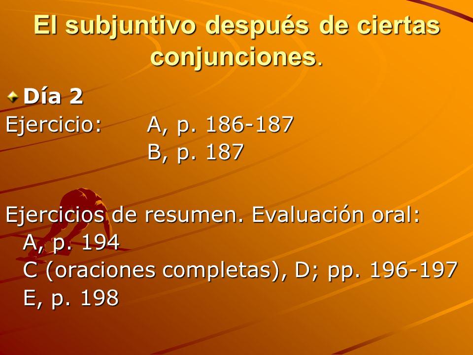 El subjuntivo después de ciertas conjunciones. Día 2 Ejercicio:A, p. 186-187 B, p. 187 Ejercicios de resumen. Evaluación oral: A, p. 194 C (oraciones