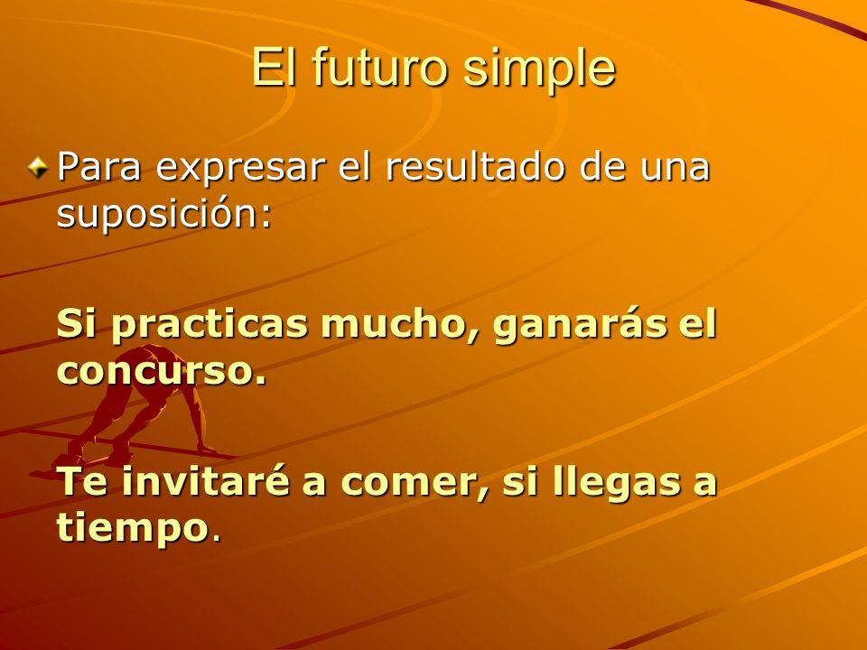 El futuro simple Para expresar el resultado de una suposición: Si practicas mucho, ganarás el concurso. Te invitaré a comer, si llegas a tiempo.