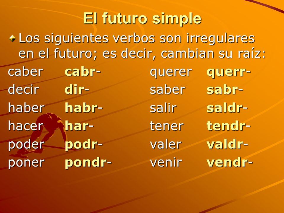 El futuro simple Los siguientes verbos son irregulares en el futuro; es decir, cambian su raíz: caber cabr-quererquerr- decirdir-sabersabr- haberhabr-