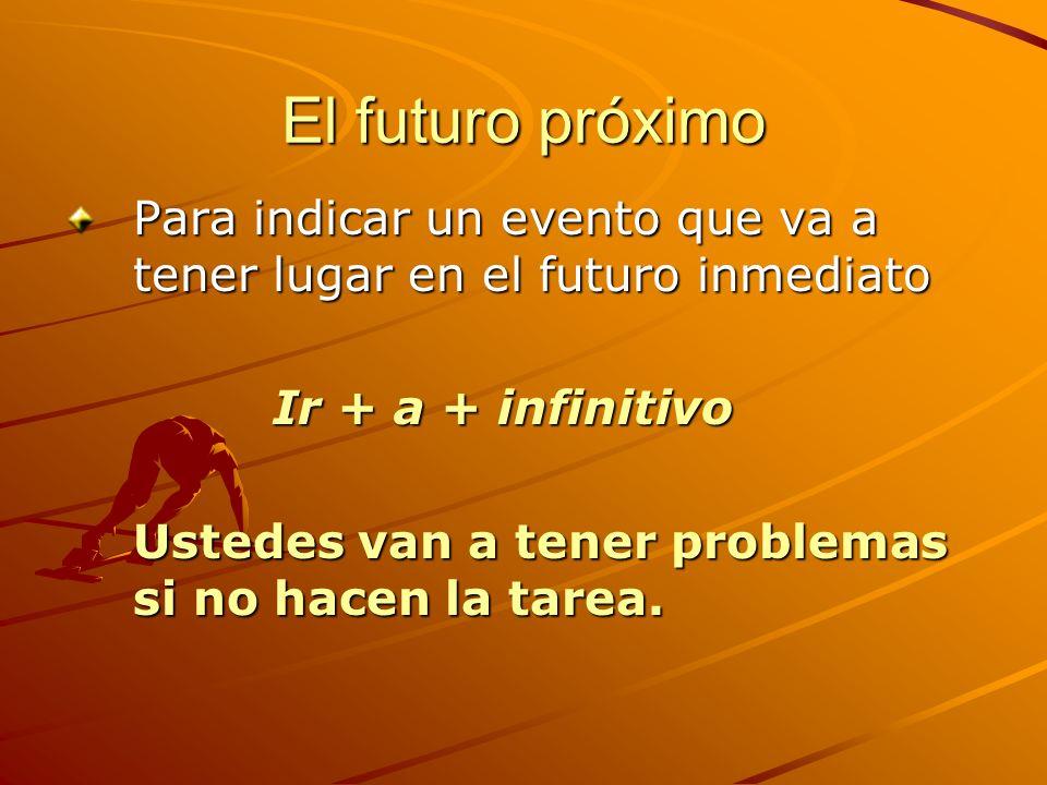 El futuro próximo Para indicar un evento que va a tener lugar en el futuro inmediato Ir + a + infinitivo Ustedes van a tener problemas si no hacen la