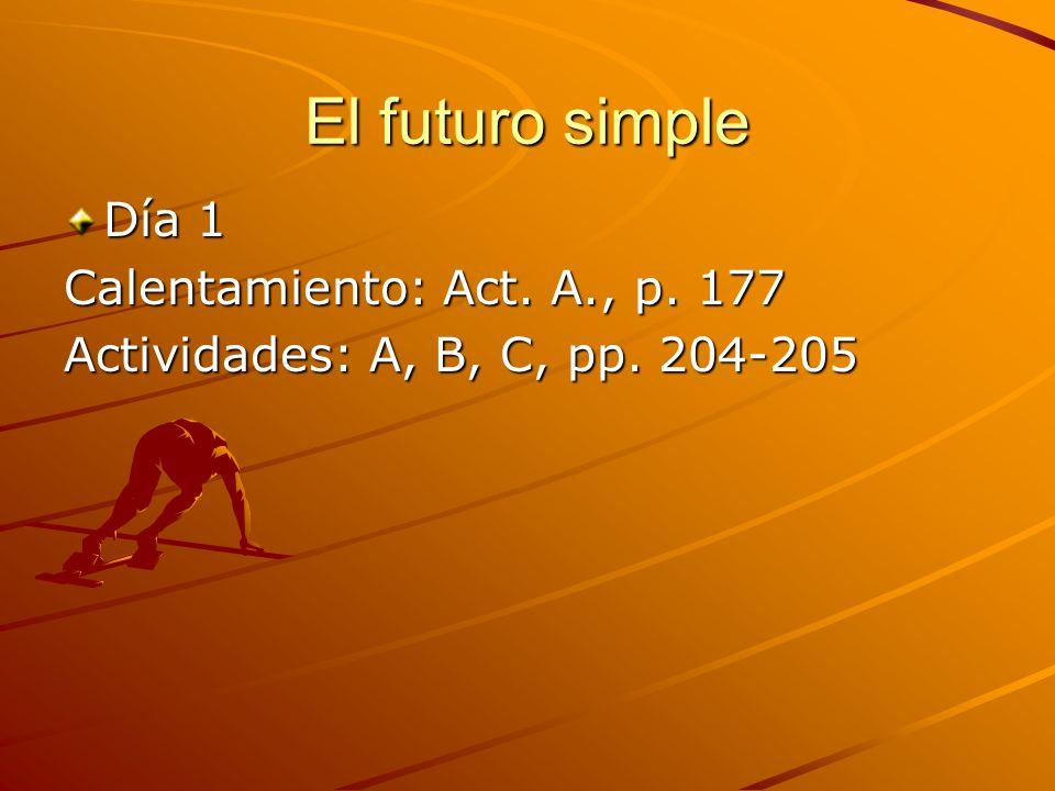 El futuro simple Día 1 Calentamiento: Act. A., p. 177 Actividades: A, B, C, pp. 204-205