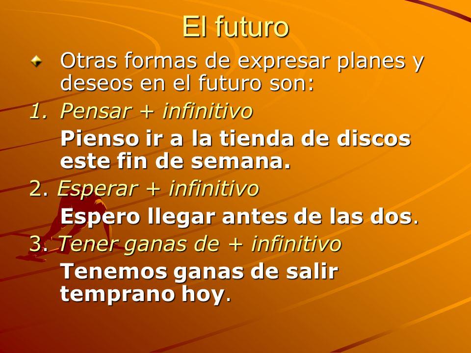El futuro Otras formas de expresar planes y deseos en el futuro son: 1.Pensar + infinitivo Pienso ir a la tienda de discos este fin de semana. 2. Espe