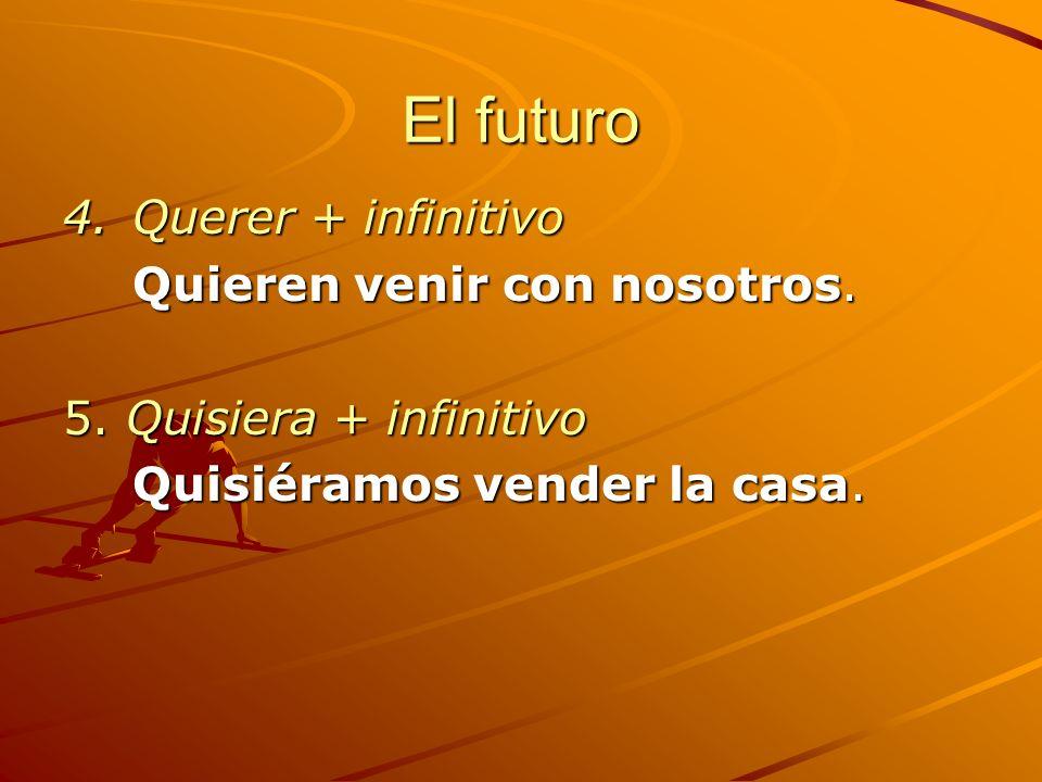 El futuro 4.Querer + infinitivo Quieren venir con nosotros. 5. Quisiera + infinitivo Quisiéramos vender la casa.
