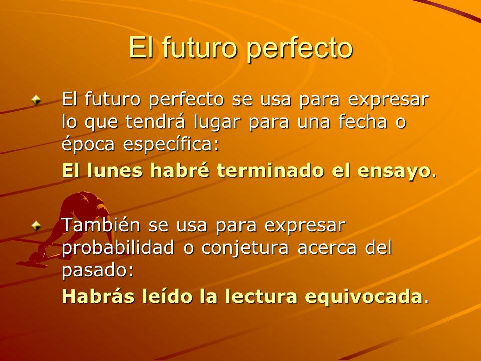 El futuro perfecto El futuro perfecto se usa para expresar lo que tendrá lugar para una fecha o época específica: El lunes habré terminado el ensayo.