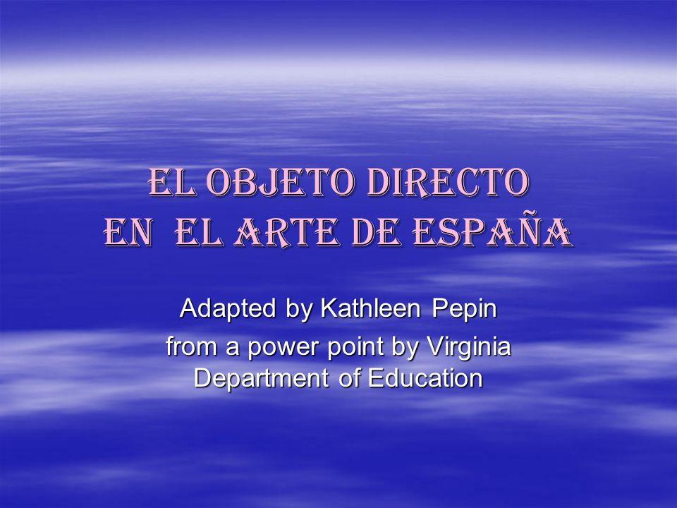 el objeto directo en el arte de españa Adapted by Kathleen Pepin from a power point by Virginia Department of Education