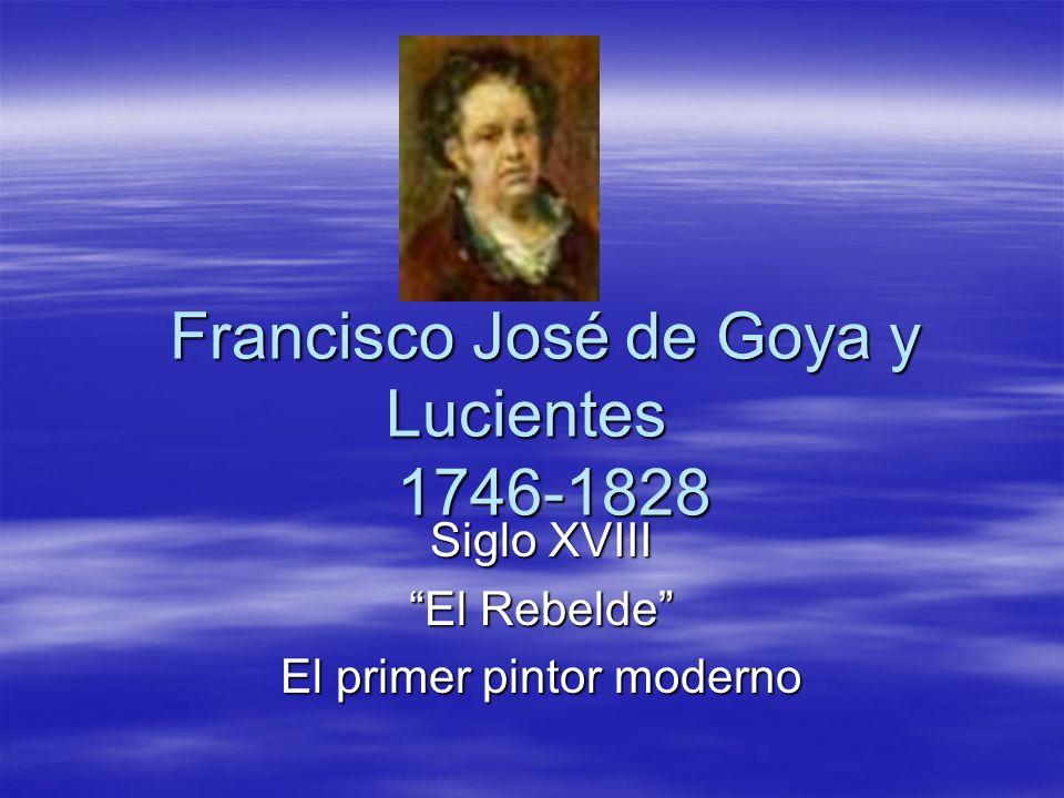 Francisco José de Goya y Lucientes 1746-1828 Siglo XVIII El Rebelde El primer pintor moderno