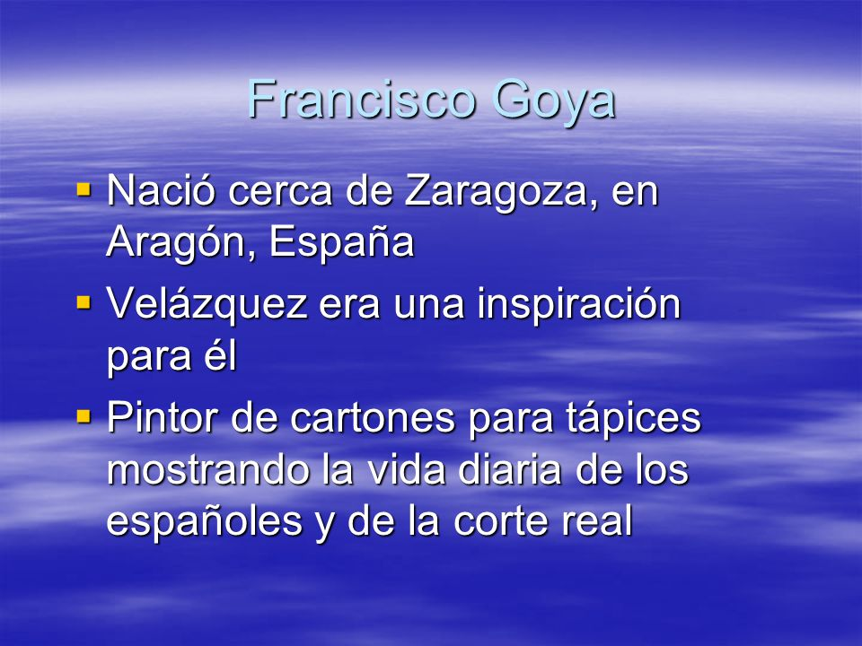 Francisco Goya Nació cerca de Zaragoza, en Aragón, España Nació cerca de Zaragoza, en Aragón, España Velázquez era una inspiración para él Velázquez e