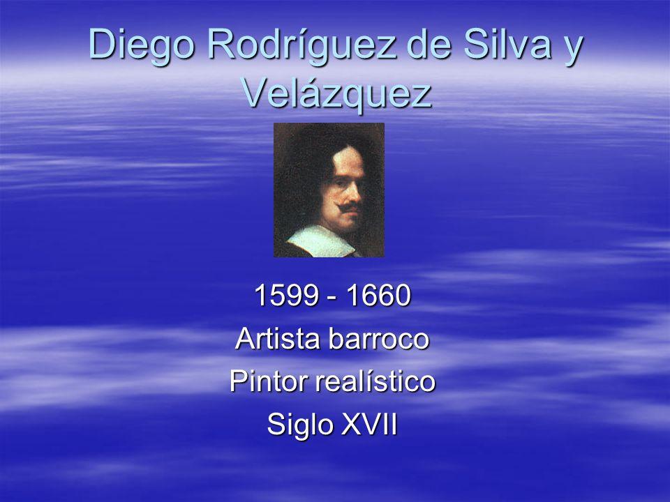 Diego Rodríguez de Silva y Velázquez 1599 - 1660 Artista barroco Pintor realístico Siglo XVII