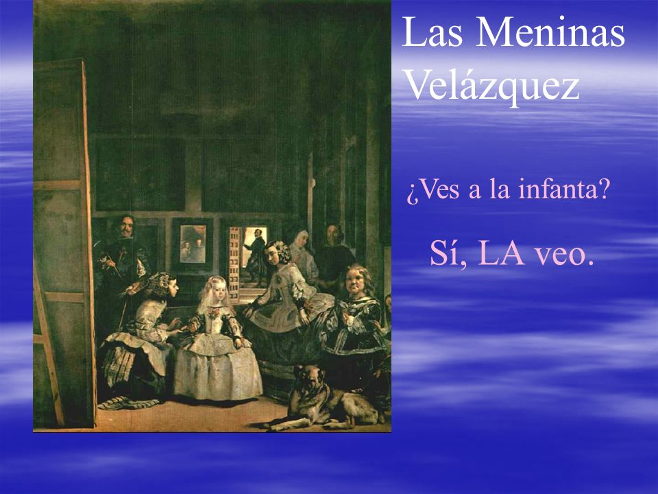 Las Meninas Velázquez ¿Ves a la infanta? Sí, LA veo.