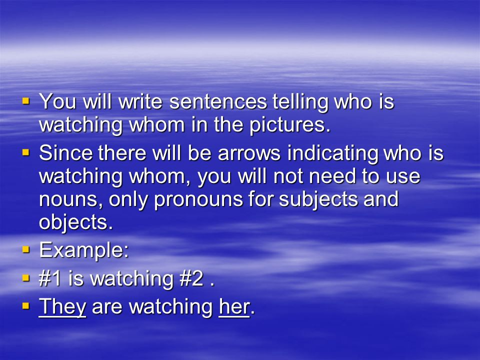 You will write sentences telling who is watching whom in the pictures. You will write sentences telling who is watching whom in the pictures. Since th