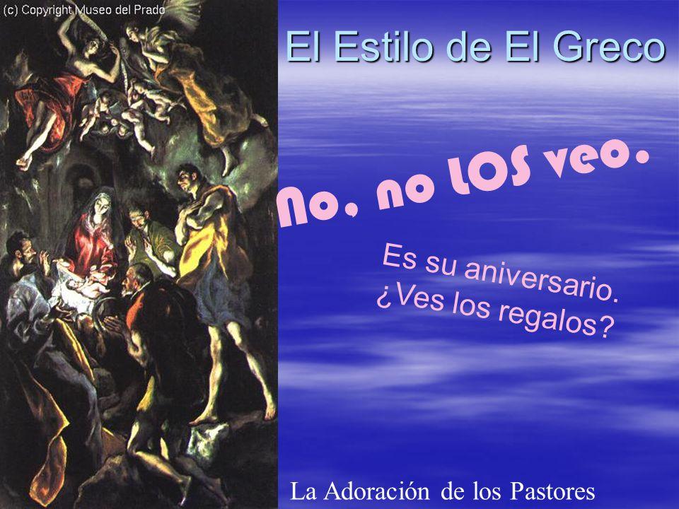 El Estilo de El Greco La Adoración de los Pastores No, no LOS veo. Es su aniversario. ¿Ves los regalos?