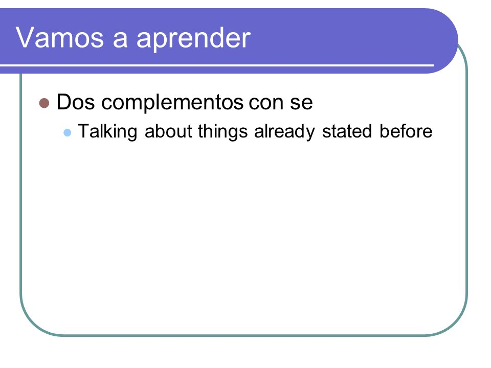Vamos a aprender Dos complementos con se Talking about things already stated before