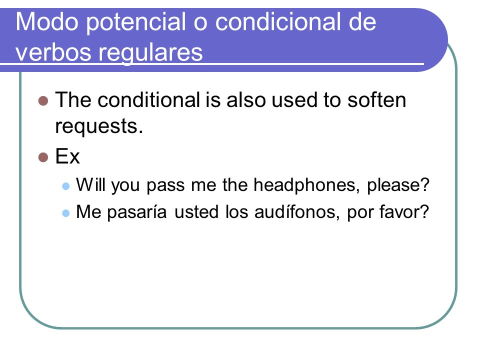 Modo potencial o condicional de verbos regulares The conditional is also used to soften requests. Ex Will you pass me the headphones, please? Me pasar