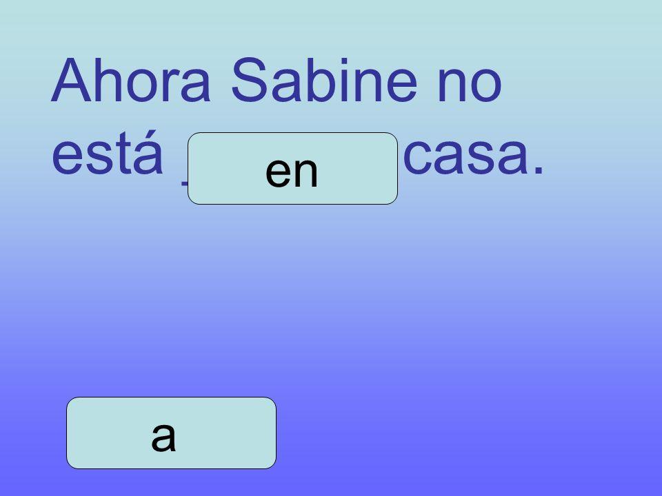 Ahora Sabine no está ______ casa. a en