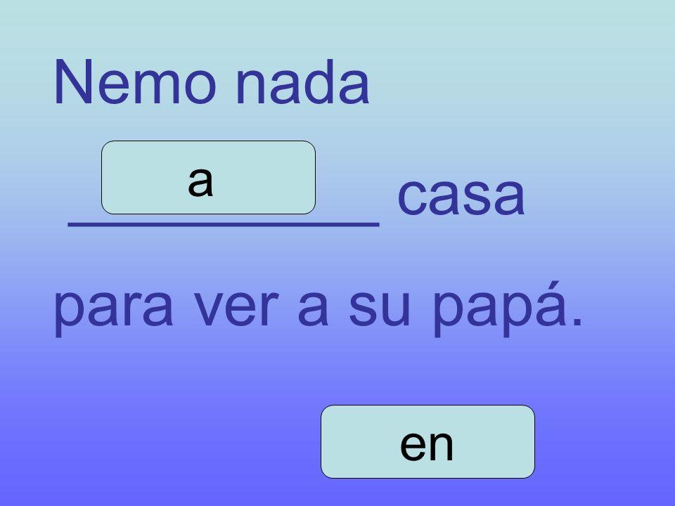 Nemo nada _________ casa para ver a su papá. a en