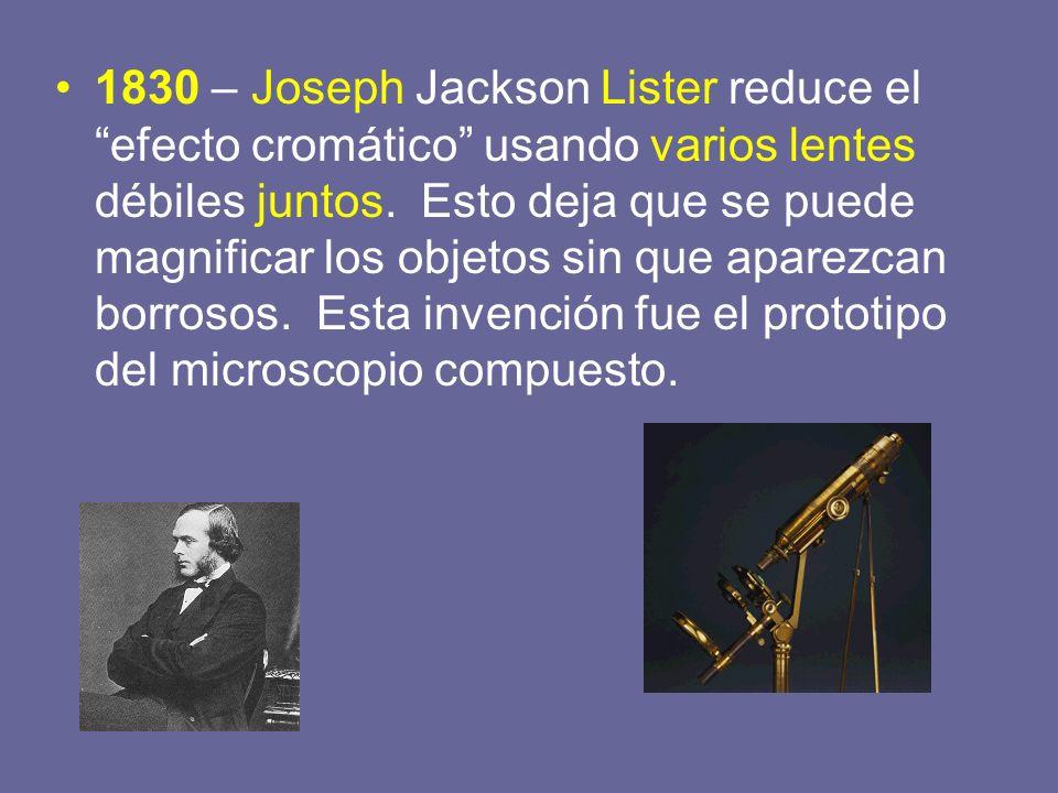 1830 – Joseph Jackson Lister reduce el efecto cromático usando varios lentes débiles juntos. Esto deja que se puede magnificar los objetos sin que apa