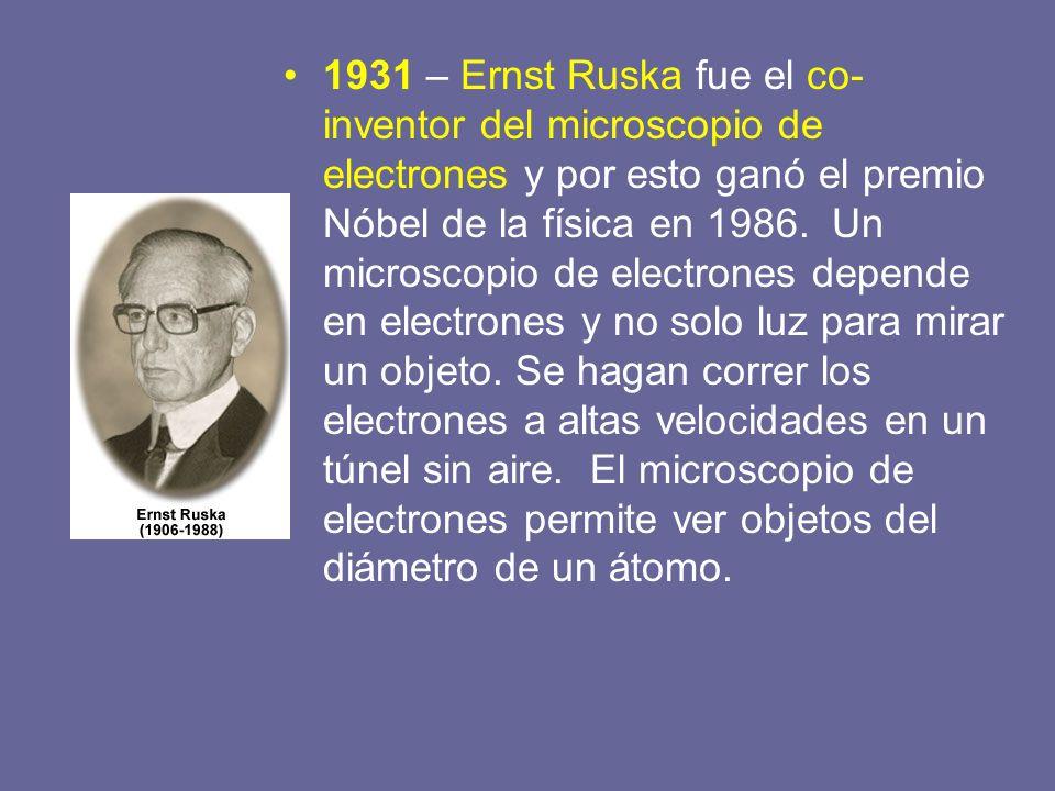1931 – Ernst Ruska fue el co- inventor del microscopio de electrones y por esto ganó el premio Nóbel de la física en 1986. Un microscopio de electrone