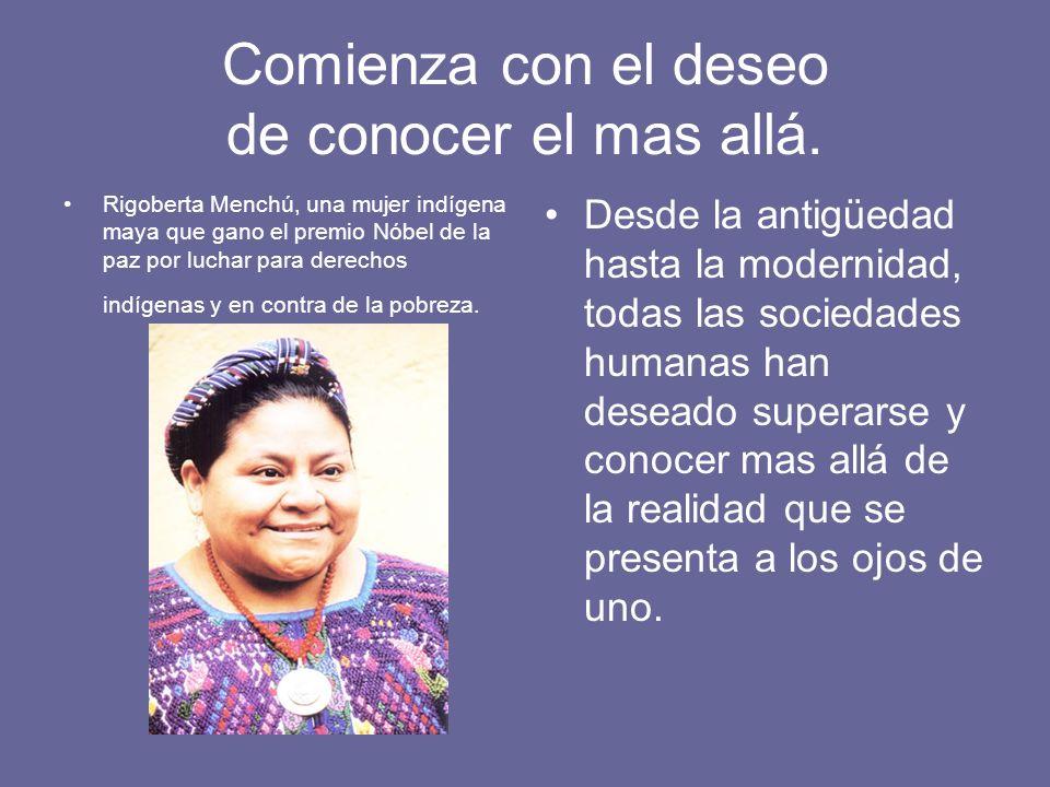 Comienza con el deseo de conocer el mas allá. Rigoberta Menchú, una mujer indígena maya que gano el premio Nóbel de la paz por luchar para derechos in