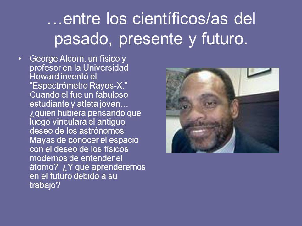 …entre los científicos/as del pasado, presente y futuro. George Alcorn, un físico y profesor en la Universidad Howard inventó el Espectrómetro Rayos-X