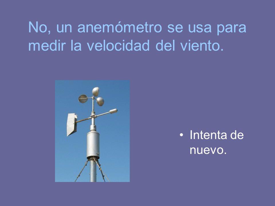 Intenta de nuevo. No, un anemómetro se usa para medir la velocidad del viento.