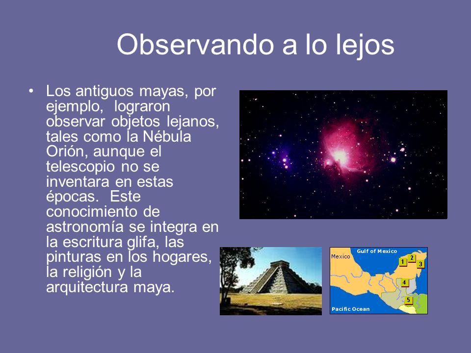 Observando a lo lejos Los antiguos mayas, por ejemplo, lograron observar objetos lejanos, tales como la Nébula Orión, aunque el telescopio no se inven