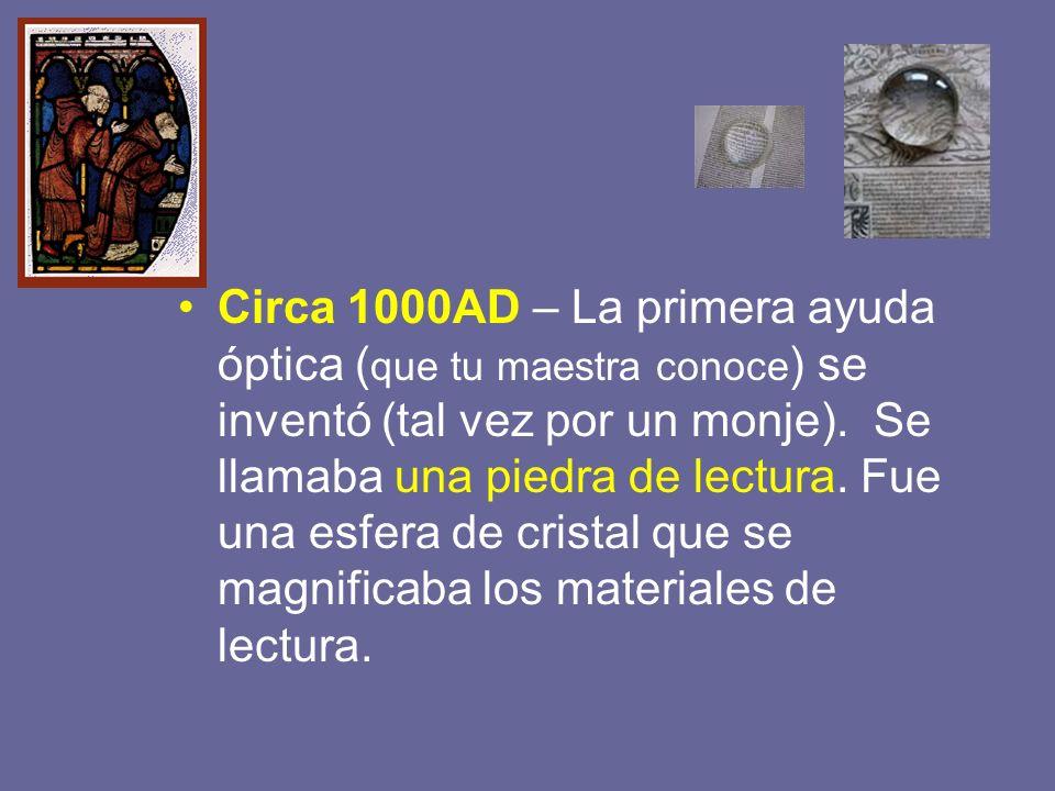 Circa 1000AD – La primera ayuda óptica ( que tu maestra conoce ) se inventó (tal vez por un monje). Se llamaba una piedra de lectura. Fue una esfera d