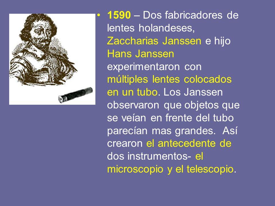 1590 – Dos fabricadores de lentes holandeses, Zaccharias Janssen e hijo Hans Janssen experimentaron con múltiples lentes colocados en un tubo. Los Jan