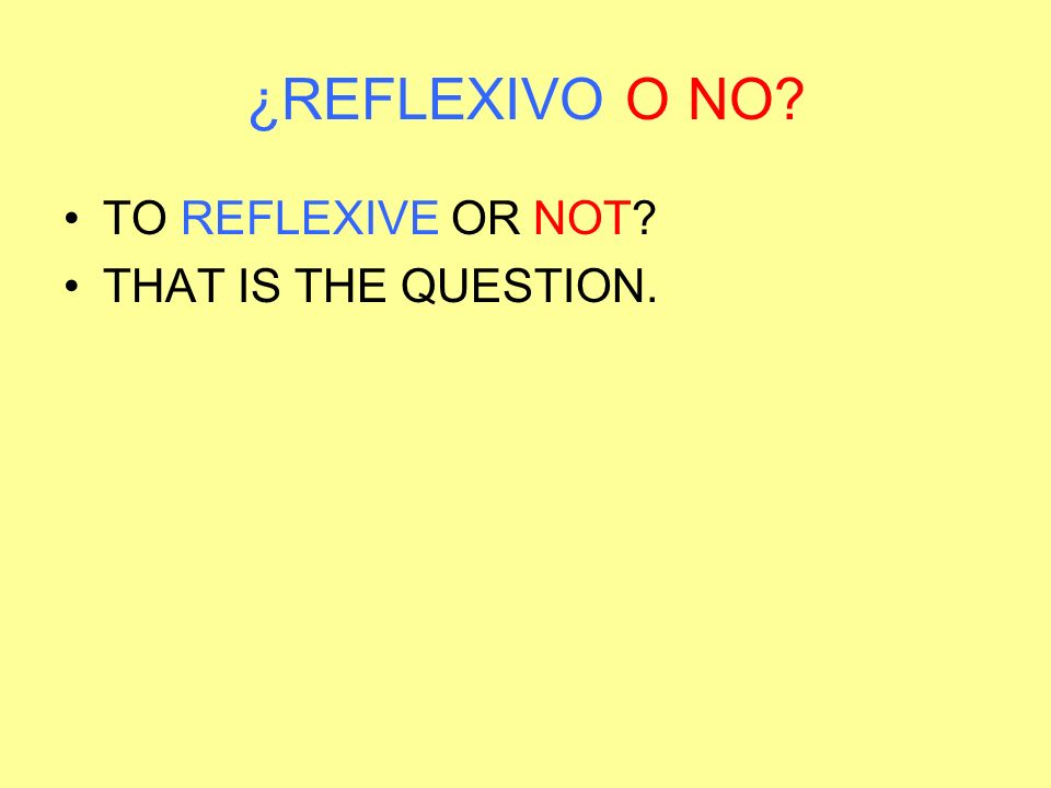¿REFLEXIVO O NO? TO REFLEXIVE OR NOT? THAT IS THE QUESTION.