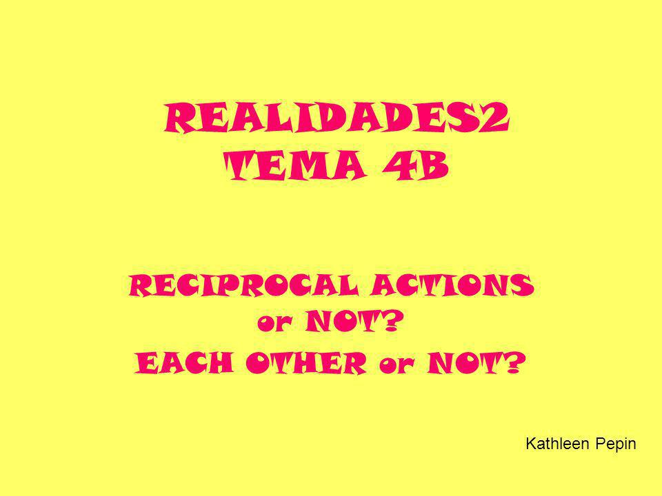 REALIDADES2 TEMA 4B RECIPROCAL ACTIONS or NOT? EACH OTHER or NOT? Kathleen Pepin