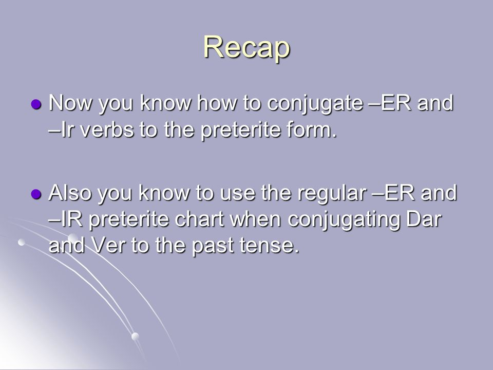 Recap Now you know how to conjugate –ER and –Ir verbs to the preterite form. Now you know how to conjugate –ER and –Ir verbs to the preterite form. Al