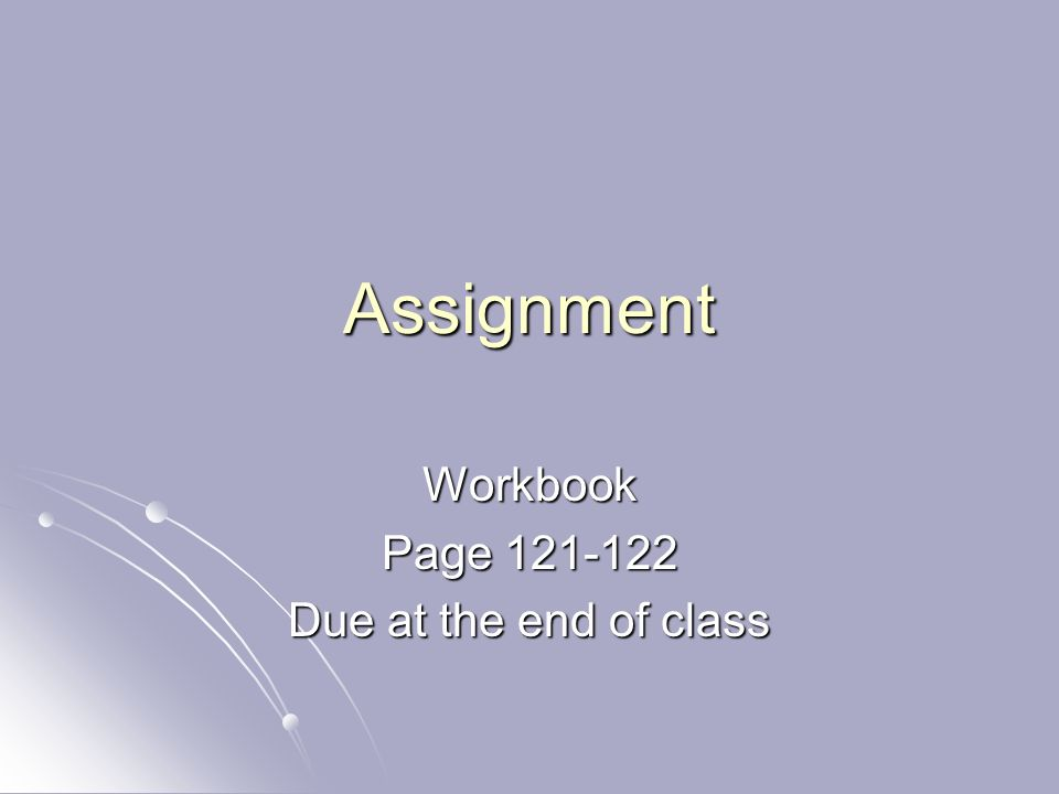 Assignment Workbook Page 121-122 Due at the end of class