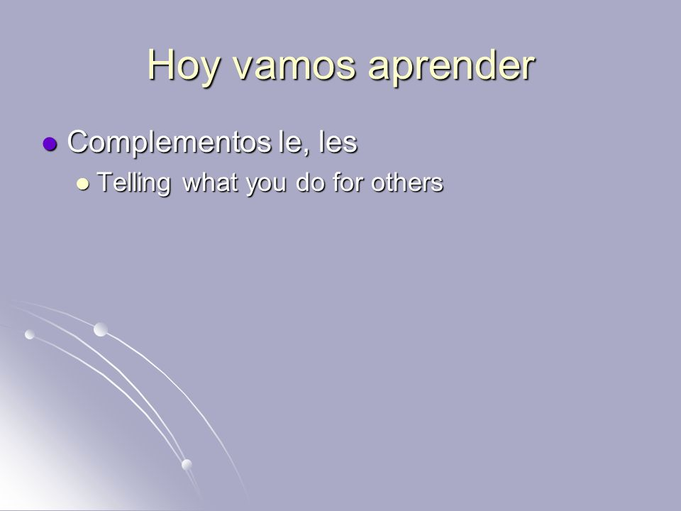 Hoy vamos aprender Complementos le, les Complementos le, les Telling what you do for others Telling what you do for others
