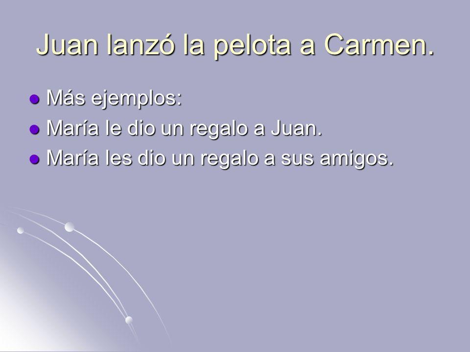 Juan lanzó la pelota a Carmen.Más ejemplos: Más ejemplos: María le dio un regalo a Juan.