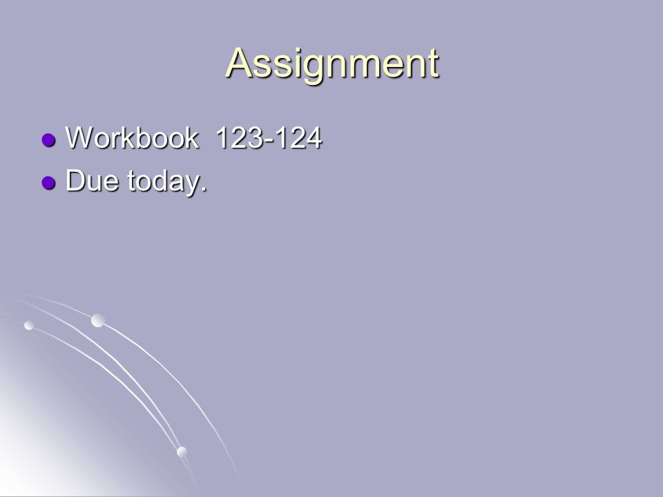 Assignment Workbook 123-124 Workbook 123-124 Due today. Due today.