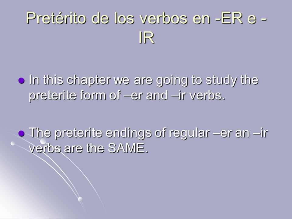 Pretérito de los verbos en -ER e - IR In this chapter we are going to study the preterite form of –er and –ir verbs. In this chapter we are going to s