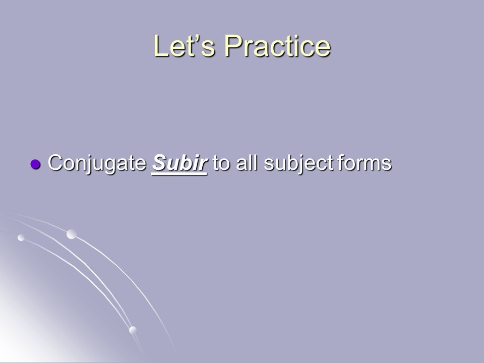 Lets Practice Conjugate Subir to all subject forms Conjugate Subir to all subject forms