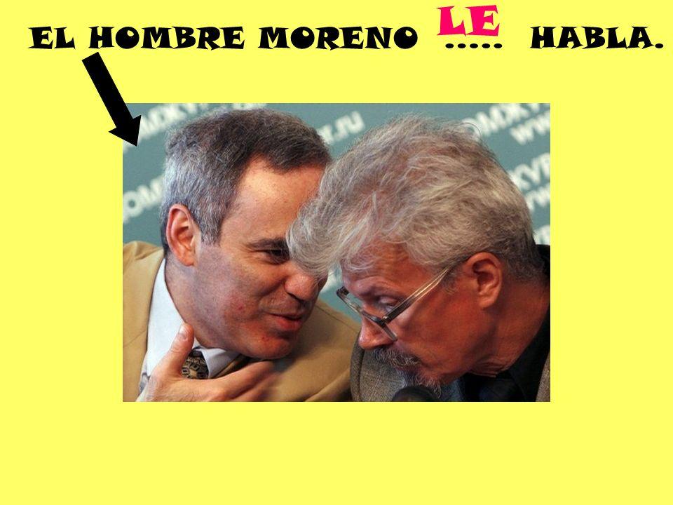 EL HOMBRE MORENO ….. HABLA. LE